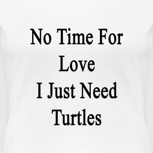 no_time_for_love_i_just_need_turtles T-Shirts - Women's Premium T-Shirt