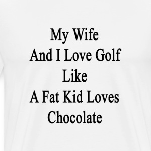 my_wife_and_i_love_golf_like_a_fat_kid_l T-Shirts - Men's Premium T-Shirt