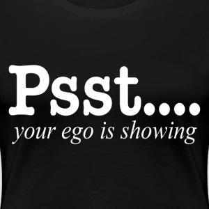PSST..YOUR EGO IS SHOWING T-Shirts - Women's Premium T-Shirt