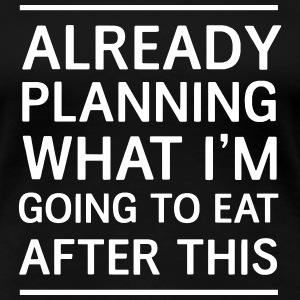 Already planning what I'm goin to eat after this T-Shirts - Women's Premium T-Shirt