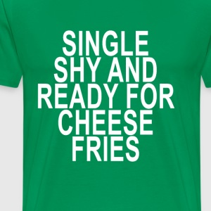 single_shy_and_ready_for_cheese_fries_ - Men's Premium T-Shirt