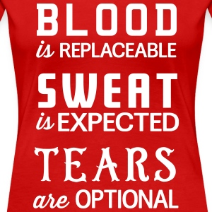 Blood is replaceable. Sweat is expected. Tears are T-Shirts - Women's Premium T-Shirt