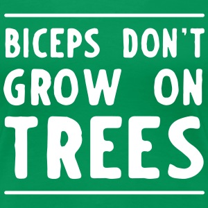 Biceps don't grow on trees T-Shirts - Women's Premium T-Shirt