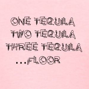 One Tequila, Two Tequila,Three Tequila.....FLOOR - Women's T-Shirt