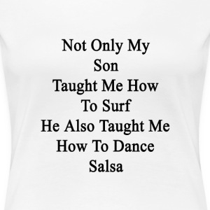 not_only_my_son_taught_me_how_to_surf_he T-Shirts - Women's Premium T-Shirt