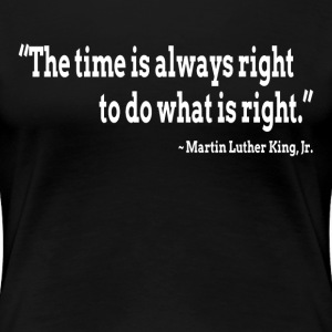 The time is always right to do what is right T-Shirts - Women's Premium T-Shirt