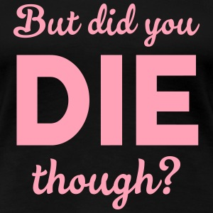 But did you die though? T-Shirts - Women's Premium T-Shirt