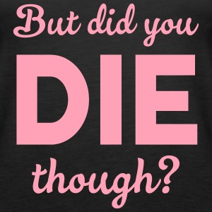 But did you die though? Tanks - Women's Premium Tank Top