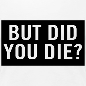 But did you die? T-Shirts - Women's Premium T-Shirt