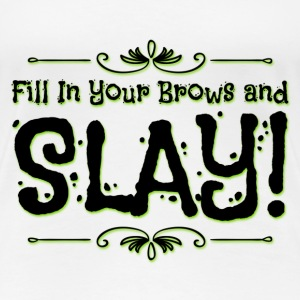 FILL IN YOUR BROWS AND SLAY! - Women's Premium T-Shirt