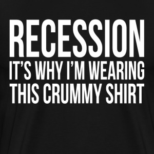 RECESSION It's Why I'm Wearing This Crummy Shirt T-Shirts - Men's Premium T-Shirt