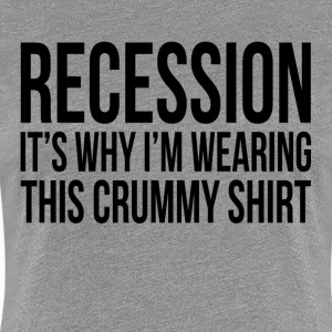 RECESSION It's Why I'm Wearing This Crummy Shirt T-Shirts - Women's Premium T-Shirt
