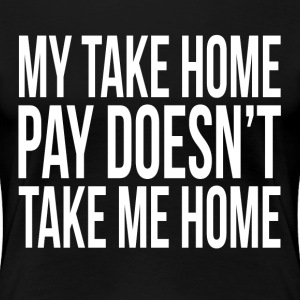 My Take Home Pay Doesn't Take Me Home T-Shirts - Women's Premium T-Shirt