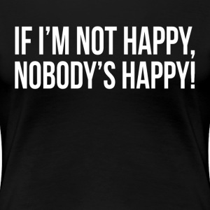 If I'm Not Happy, Nobody's Happy! T-Shirts - Women's Premium T-Shirt