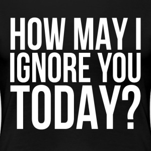 How May I Ignore You Today? T-Shirts - Women's Premium T-Shirt