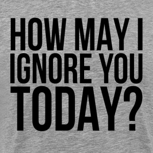 How May I Ignore You Today? T-Shirts - Men's Premium T-Shirt