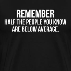 Half The People You Know Are Below Average T-Shirts - Men's Premium T-Shirt