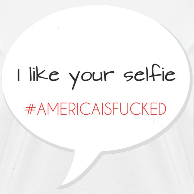 I like your selfie #AMERICAISFUCKED men's tee [America Is Fucked™]