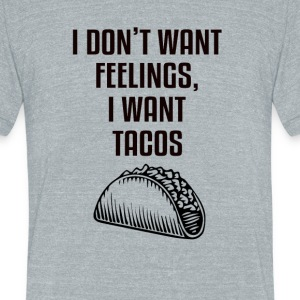 I don't want feelings, I want tacos - Unisex Tri-Blend T-Shirt
