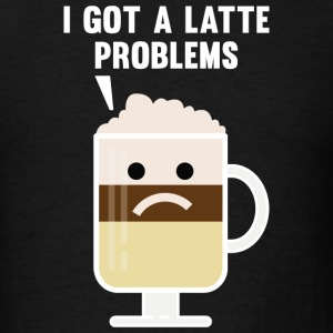 I Got A Latte Problems - Men's T-Shirt