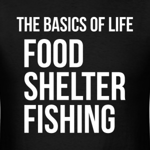 Food Shelter Fishing Basics of Life T-Shirts - Men's T-Shirt