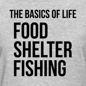 Food Shelter Fishing Basics of Life T-Shirts - Women's T-Shirt