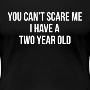 You Can't Scare Me I Have a Two Year Old T-Shirts - Women's Premium T-Shirt