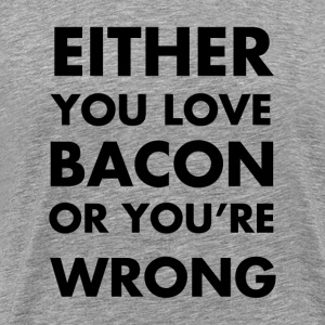 Either you like bacon or you're wrong! - Men's Premium T-Shirt