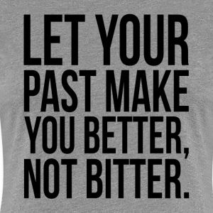 Let Your Past Make You Better, Not Bitter. Quote T-Shirts - Women's Premium T-Shirt