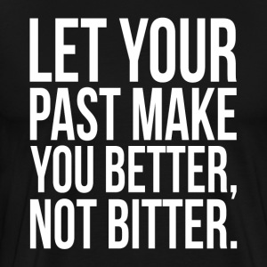 Let Your Past Make You Better, Not Bitter. Quote T-Shirts - Men's Premium T-Shirt