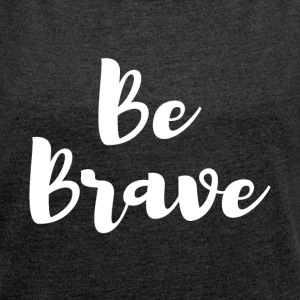 Be Brave Tee - Women´s Rolled Sleeve Boxy T-Shirt