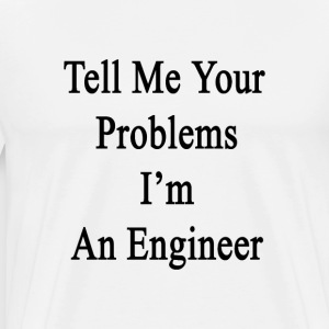 tell_me_your_problems_im_an_engineer T-Shirts - Men's Premium T-Shirt
