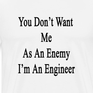 you_dont_want_me_as_an_enemy_im_an_engin T-Shirts - Men's Premium T-Shirt