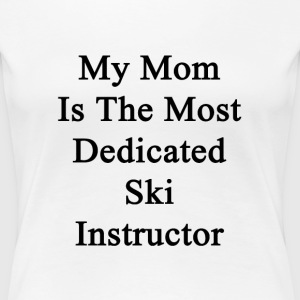 my_mom_is_the_most_dedicated_ski_instruc T-Shirts - Women's Premium T-Shirt