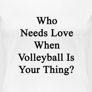 who_needs_love_when_volleyball_is_your_t T-Shirts - Women's Premium T-Shirt