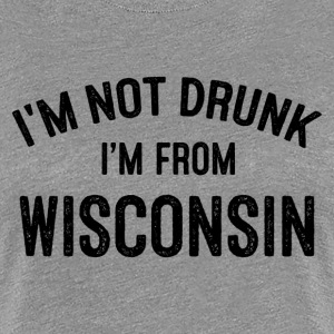 I'M NOT DRUNK I'M FROM WISCONSIN T-Shirts - Women's Premium T-Shirt