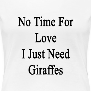 no_time_for_love_i_just_need_giraffes T-Shirts - Women's Premium T-Shirt