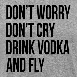 Don't Worry Don't Cry Drink Vodka and Fly T-Shirts - Men's Premium T-Shirt