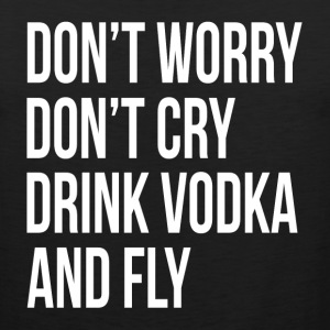 Don't Worry Don't Cry Drink Vodka and Fly Sportswear - Men's Premium Tank