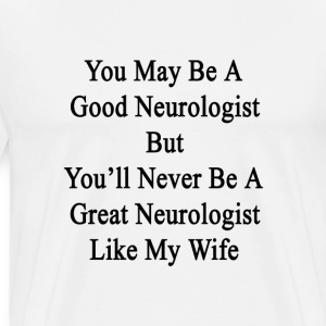 you_may_be_a_good_neurologist_but_youll_ T-Shirts - Men's Premium T-Shirt