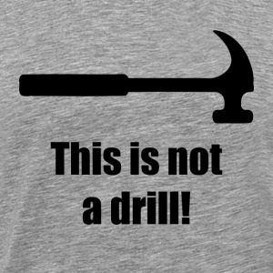 Hammer - This is Not a Drill - Men's Premium T-Shirt