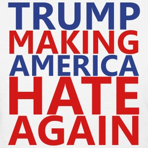 Trump Making America Hate Again - Women's T-Shirt