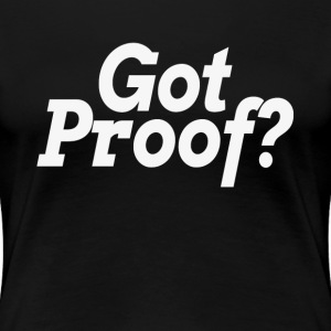 Got Proof? Proof of god? Atheist Atheism Belief T-Shirts - Women's Premium T-Shirt