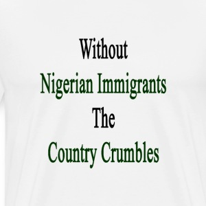 without_nigerian_immigrants_the_country_ T-Shirts - Men's Premium T-Shirt