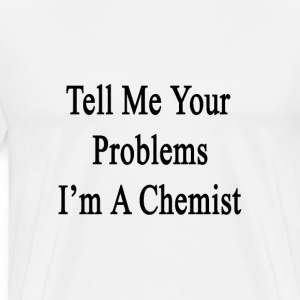 tell_me_your_problems_im_a_chemist T-Shirts - Men's Premium T-Shirt
