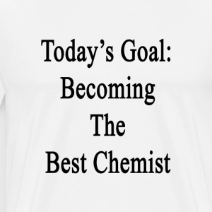 todays_goal_becoming_the_best_chemist T-Shirts - Men's Premium T-Shirt