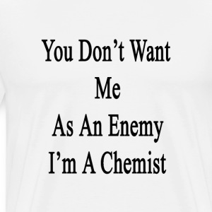 you_dont_want_me_as_an_enemy_im_a_chemis T-Shirts - Men's Premium T-Shirt