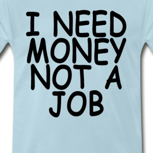i_need_money_not_a_job - Men's Premium T-Shirt