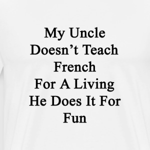 my_uncle_doesnt_teach_french_for_a_livin T-Shirts - Men's Premium T-Shirt