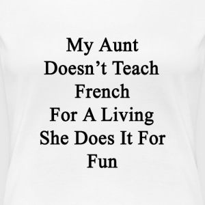 my_aunt_doesnt_teach_french_for_a_living T-Shirts - Women's Premium T-Shirt